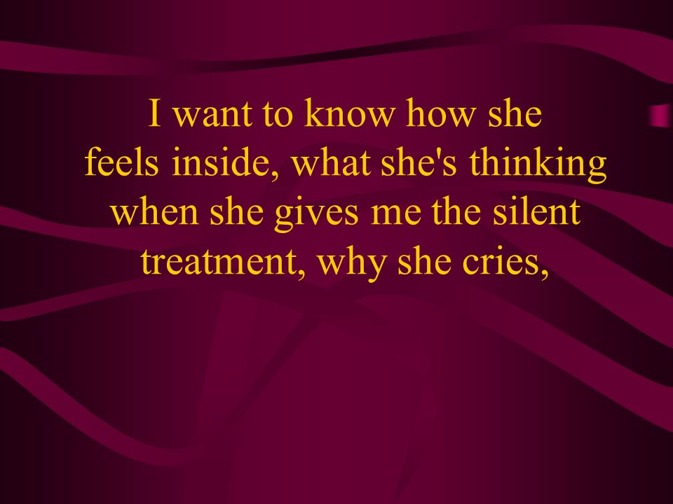 I want to know how she feels inside, what she s thinking when she gives me the silent treatment, why she cries,