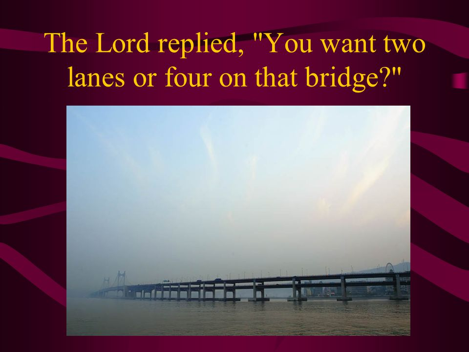 The Lord replied, You want two lanes or four on that bridge?
