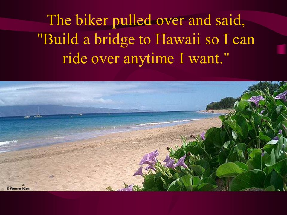 The biker pulled over and said, Build a bridge to Hawaii so I can ride over anytime I want.