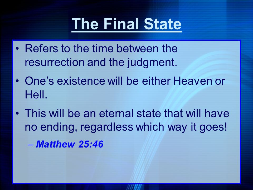 The Final State Refers to the time between the resurrection and the judgment. Ones existence will be either Heaven or Hell. This will be an eternal st