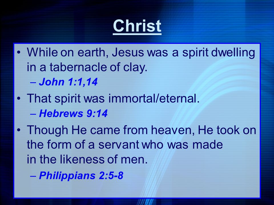 Christ While on earth, Jesus was a spirit dwelling in a tabernacle of clay. –John 1:1,14 That spirit was immortal/eternal. –Hebrews 9:14 Though He cam