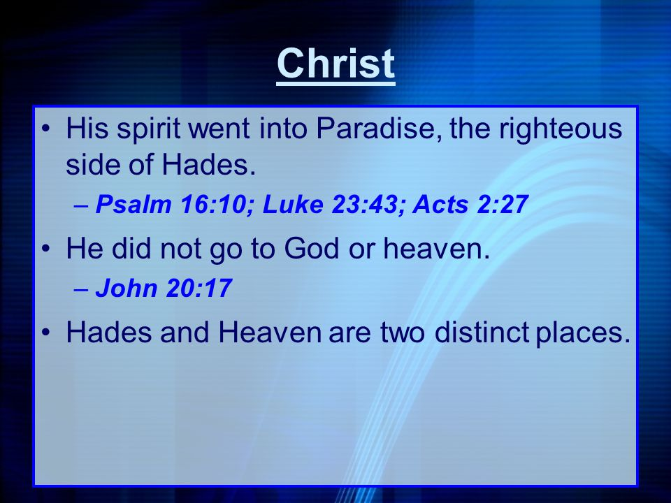 His spirit went into Paradise, the righteous side of Hades. –Psalm 16:10; Luke 23:43; Acts 2:27 He did not go to God or heaven. –John 20:17 Hades and