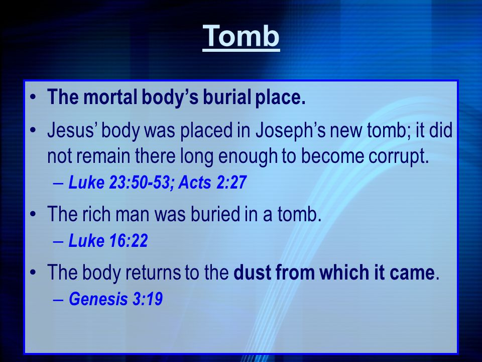 Tomb The mortal bodys burial place. Jesus body was placed in Josephs new tomb; it did not remain there long enough to become corrupt. – Luke 23:50-53;