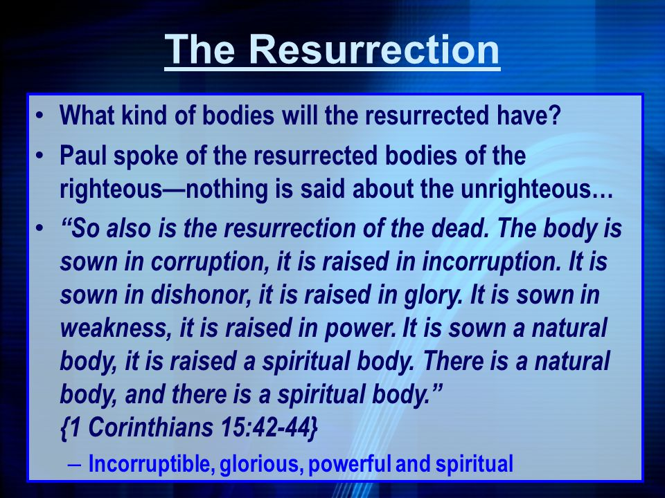 What kind of bodies will the resurrected have? Paul spoke of the resurrected bodies of the righteousnothing is said about the unrighteous… So also is