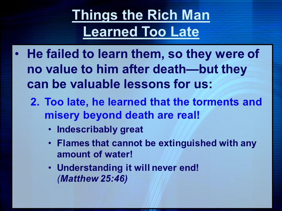 He failed to learn them, so they were of no value to him after deathbut they can be valuable lessons for us: 2.Too late, he learned that the torments