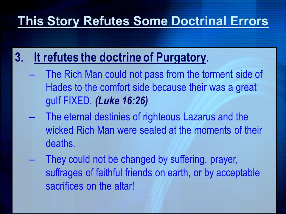 3. It refutes the doctrine of Purgatory. – The Rich Man could not pass from the torment side of Hades to the comfort side because their was a great gu