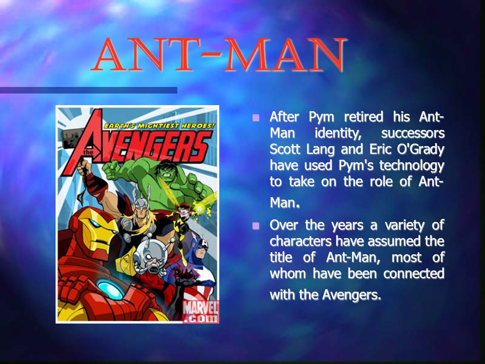 Ant-Man After Pym retired his Ant- Man identity, successors Scott Lang and Eric O Grady have used Pym s technology to take on the role of Ant- Man.