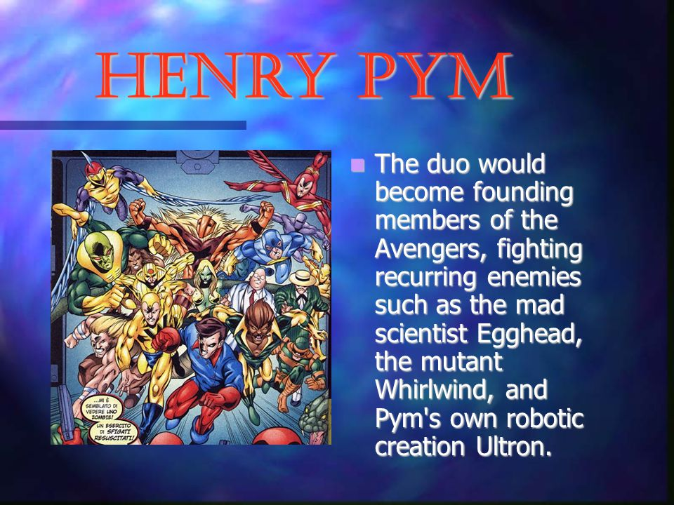 Henry Pym The duo would become founding members of the Avengers, fighting recurring enemies such as the mad scientist Egghead, the mutant Whirlwind, and Pym s own robotic creation Ultron.
