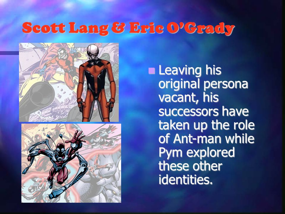 Scott Lang & Eric OGrady Leaving his original persona vacant, his successors have taken up the role of Ant-man while Pym explored these other identities.