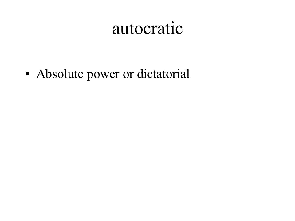 autocratic Absolute power or dictatorial
