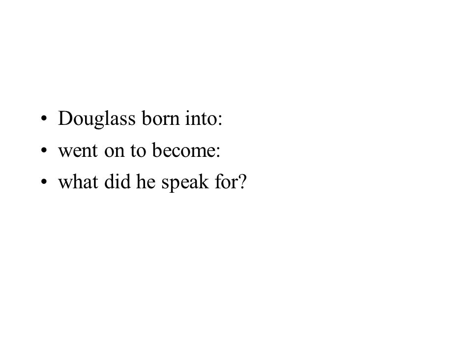 Douglass born into: went on to become: what did he speak for?