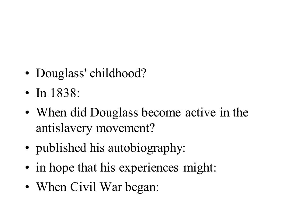 Douglass' childhood? In 1838: When did Douglass become active in the antislavery movement? published his autobiography: in hope that his experiences m