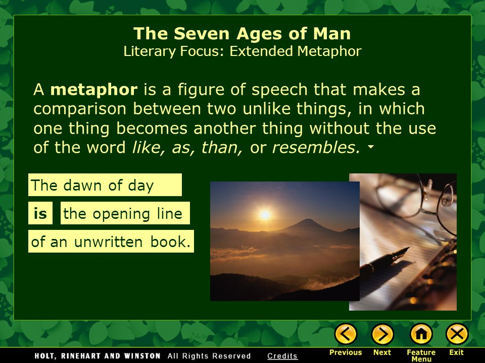 A metaphor is a figure of speech that makes a comparison between two unlike things, in which one thing becomes another thing without the use of the word like, as, than, or resembles.