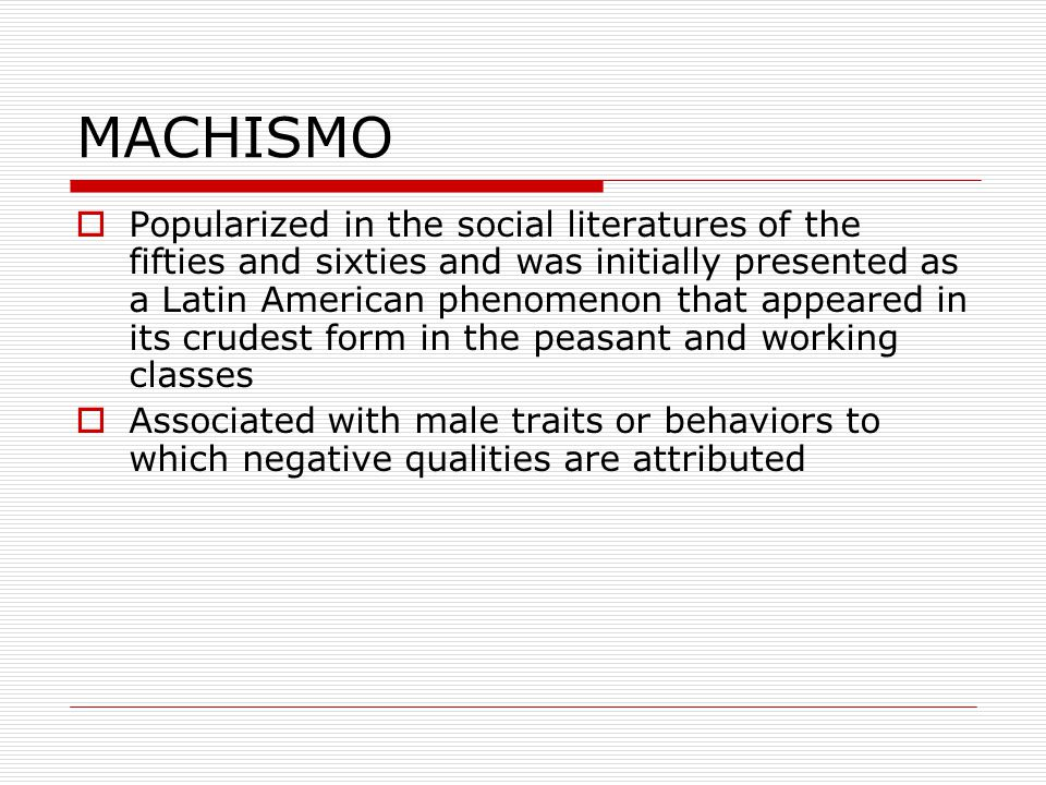 Machismo Latin American men categorized as beings who are: Aggressive Oppressive Narcissistic Insecure Loud mouthed Womanizers Massive drinkers Uncontrollable sexual prowess Parranderos de parranda larga