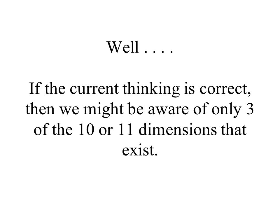 Well.... If the current thinking is correct, then we might be aware of only 3 of the 10 or 11 dimensions that exist.