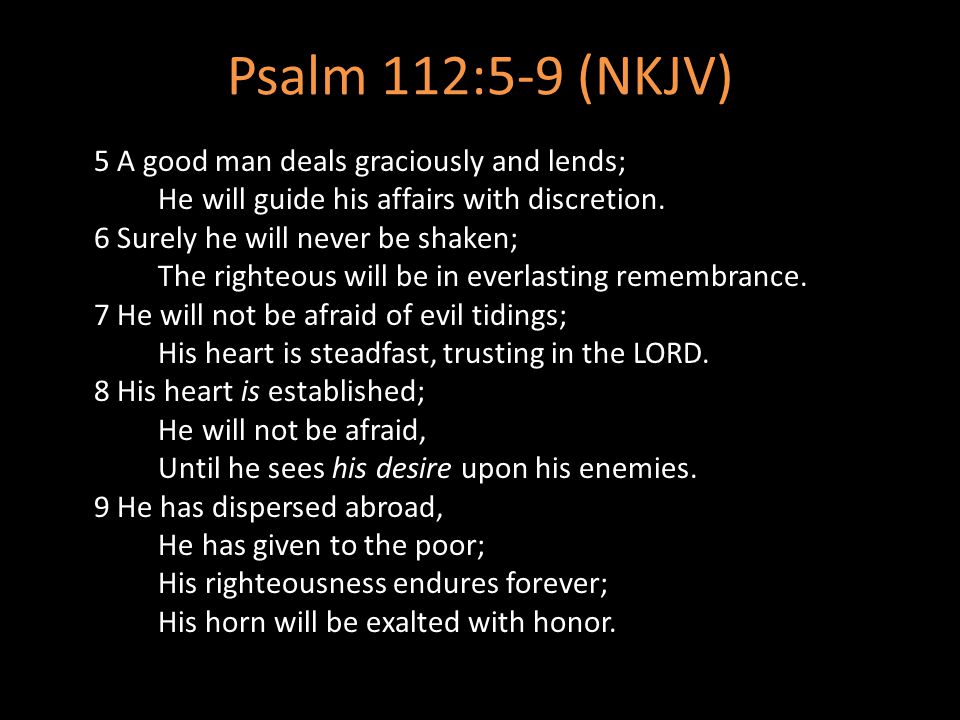 Psalm 112:5-9 (NKJV) 5 A good man deals graciously and lends; He will guide his affairs with discretion. 6 Surely he will never be shaken; The righteo