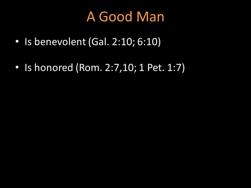 A Good Man Is benevolent (Gal. 2:10; 6:10) Is honored (Rom. 2:7,10; 1 Pet. 1:7)