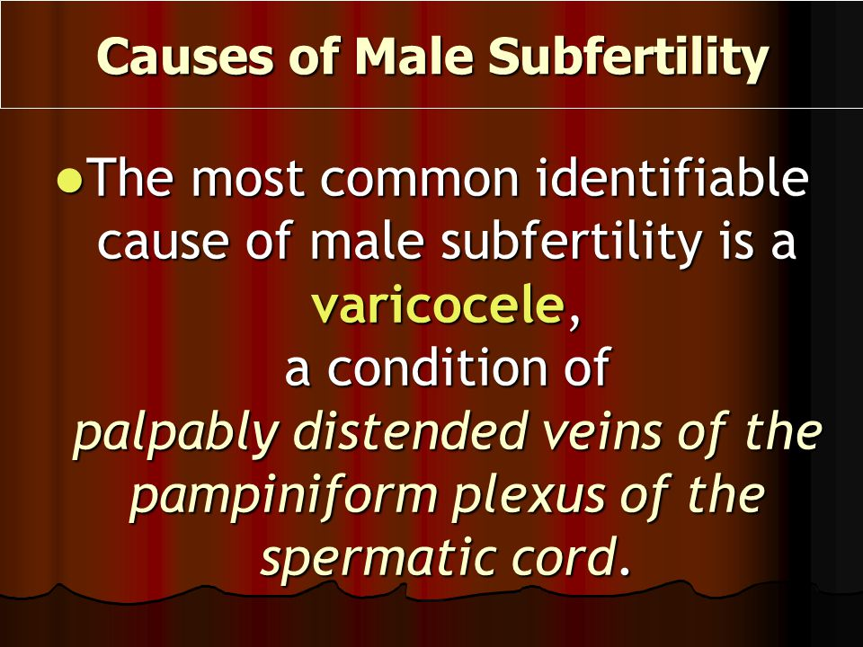 Causes of Male Subfertility The most common identifiable cause of male subfertility is a varicocele, a condition of palpably distended veins of the pa
