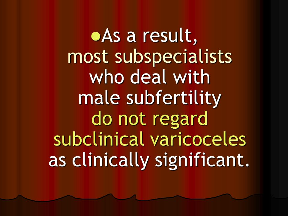 As a result, most subspecialists who deal with male subfertility do not regard subclinical varicoceles as clinically significant. As a result, most su
