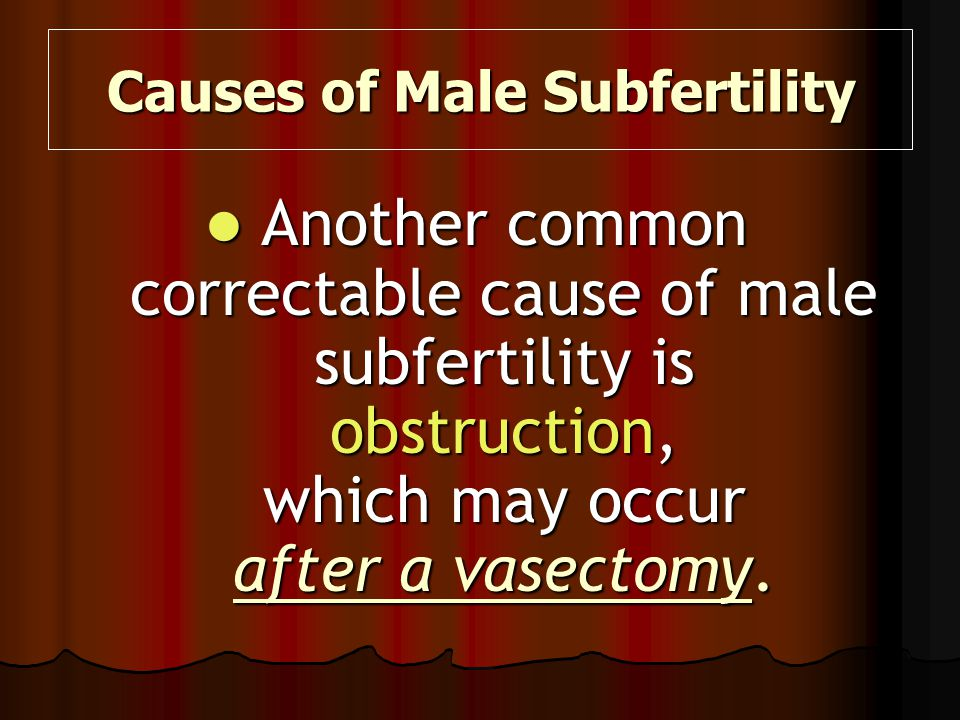 Another common correctable cause of male subfertility is obstruction, which may occur after a vasectomy. Another common correctable cause of male subf