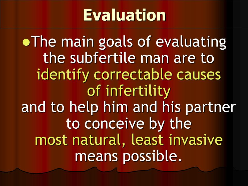 Evaluation The main goals of evaluating the subfertile man are to identify correctable causes of infertility and to help him and his partner to concei