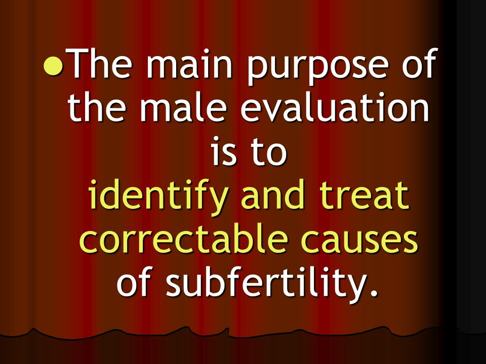 The main purpose of the male evaluation is to identify and treat correctable causes of subfertility. The main purpose of the male evaluation is to ide