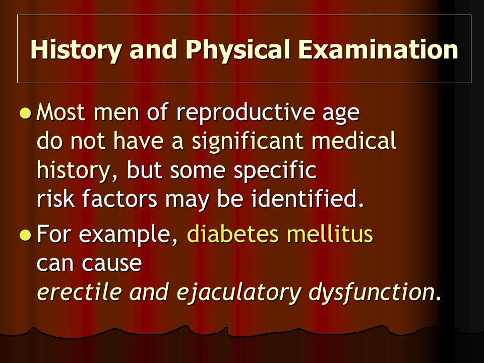Most men of reproductive age do not have a significant medical history, but some specific risk factors may be identified. Most men of reproductive age