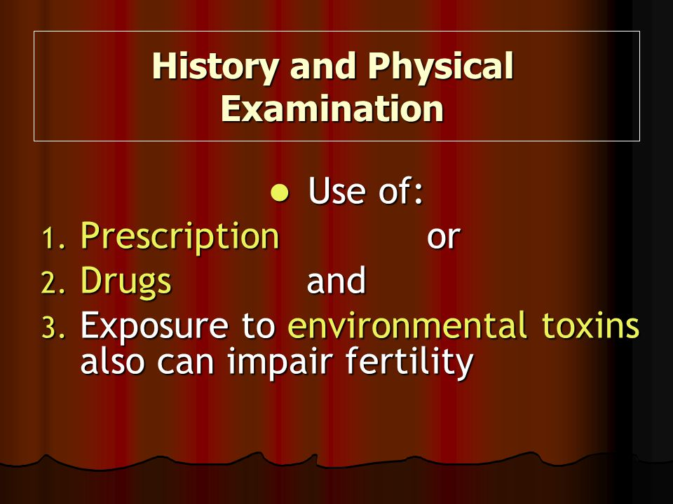 Use of: Use of: 1. Prescription or 2. Drugs and 3. Exposure to environmental toxins also can impair fertility History and Physical Examination