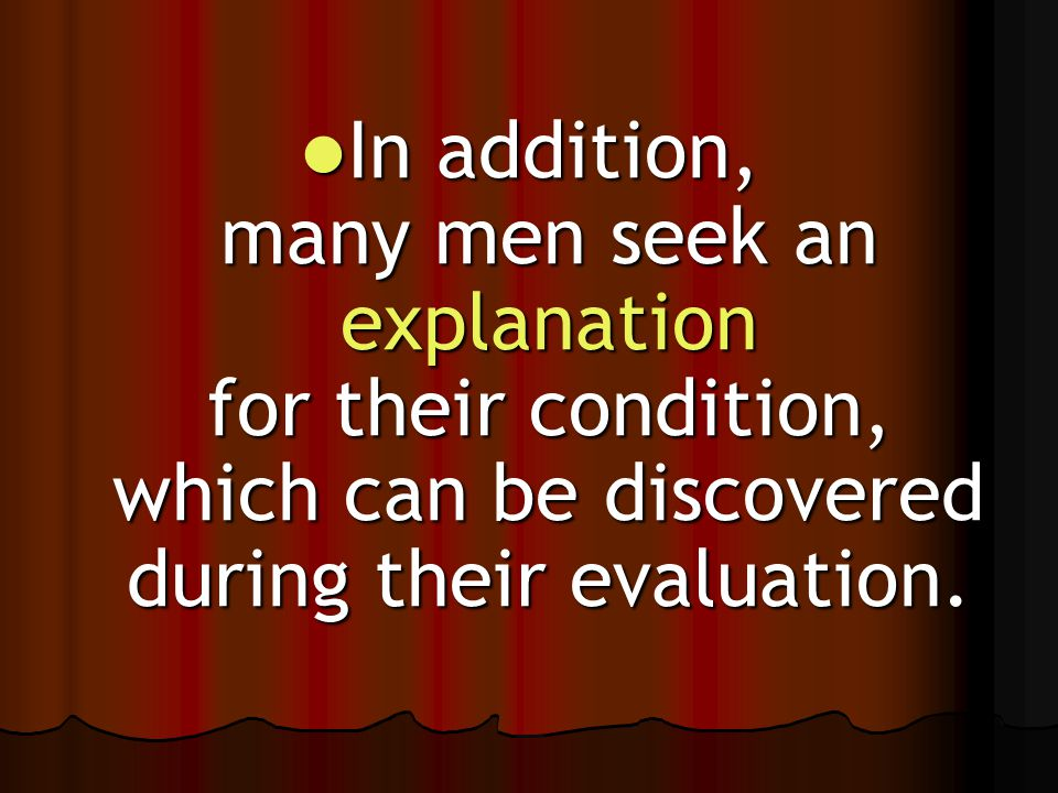 In addition, many men seek an explanation for their condition, which can be discovered during their evaluation. In addition, many men seek an explanat