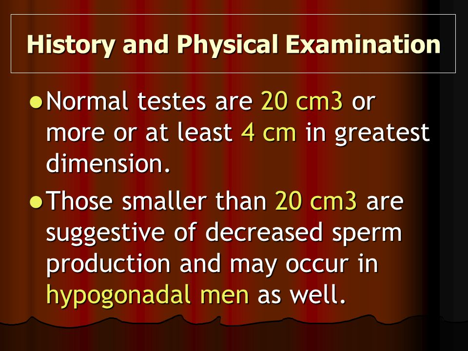 Normal testes are 20 cm3 or more or at least 4 cm in greatest dimension. Normal testes are 20 cm3 or more or at least 4 cm in greatest dimension. Thos