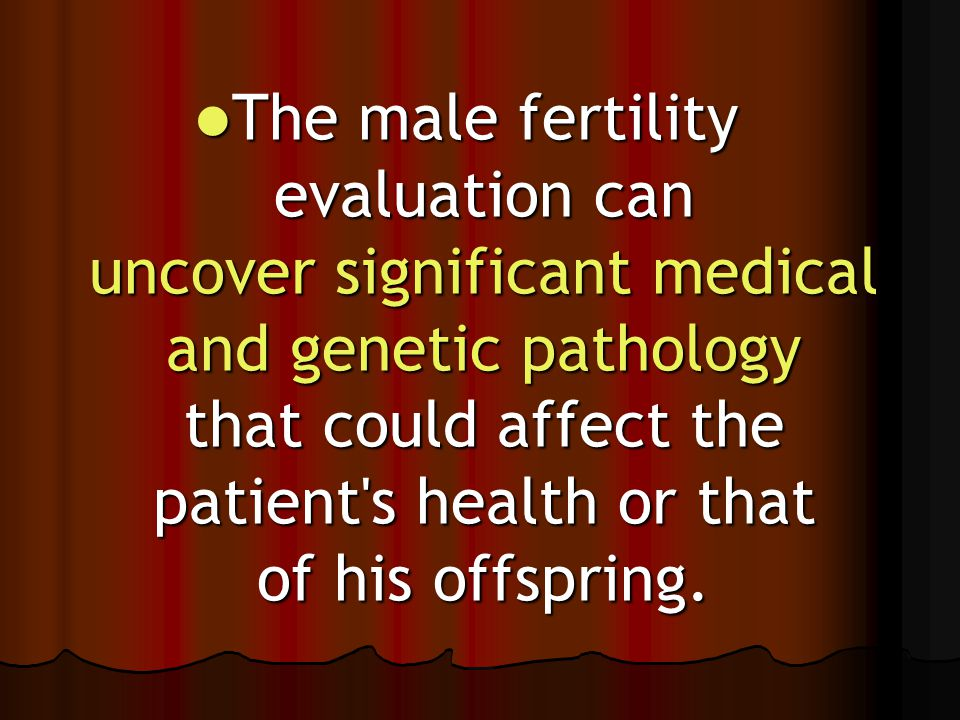 The male fertility evaluation can uncover significant medical and genetic pathology that could affect the patient's health or that of his offspring. T
