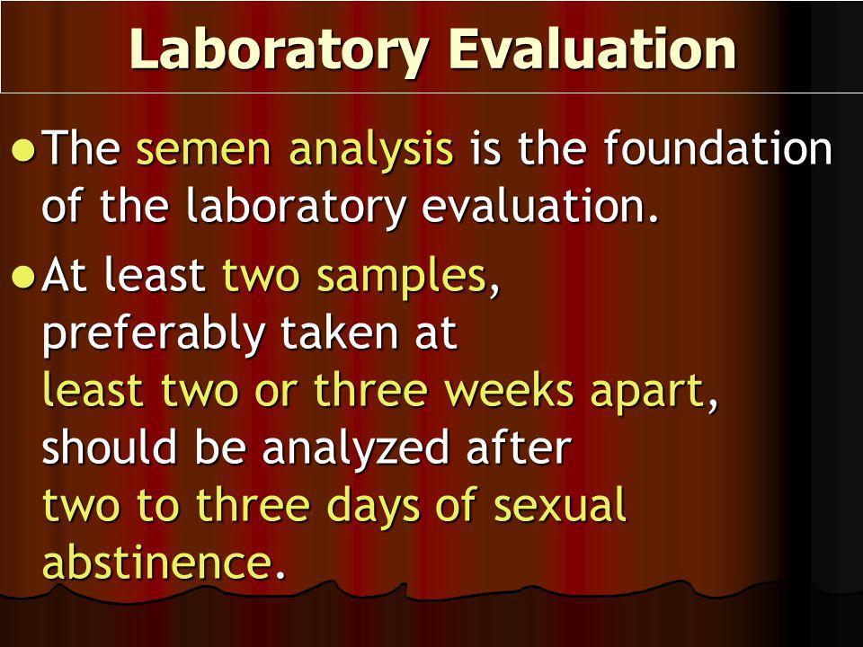 Laboratory Evaluation The semen analysis is the foundation of the laboratory evaluation. The semen analysis is the foundation of the laboratory evalua
