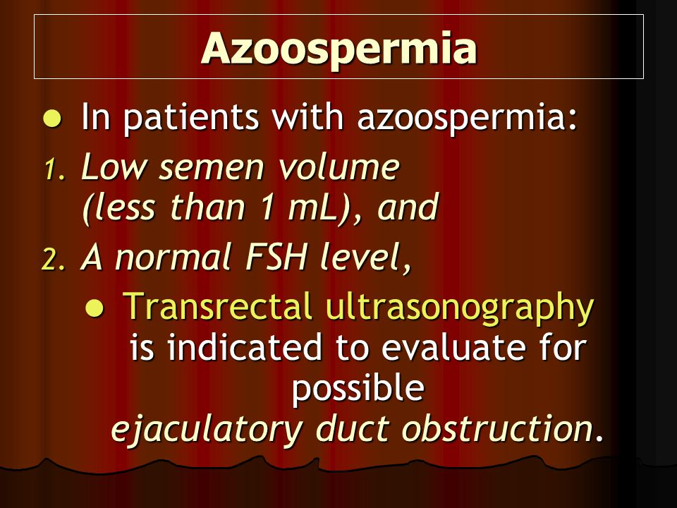 Azoospermia In patients with azoospermia: In patients with azoospermia: 1. Low semen volume (less than 1 mL), and 2. A normal FSH level, Transrectal u