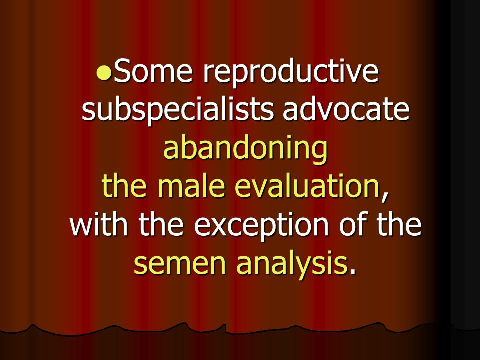 Some reproductive subspecialists advocate abandoning the male evaluation, with the exception of the semen analysis. Some reproductive subspecialists a