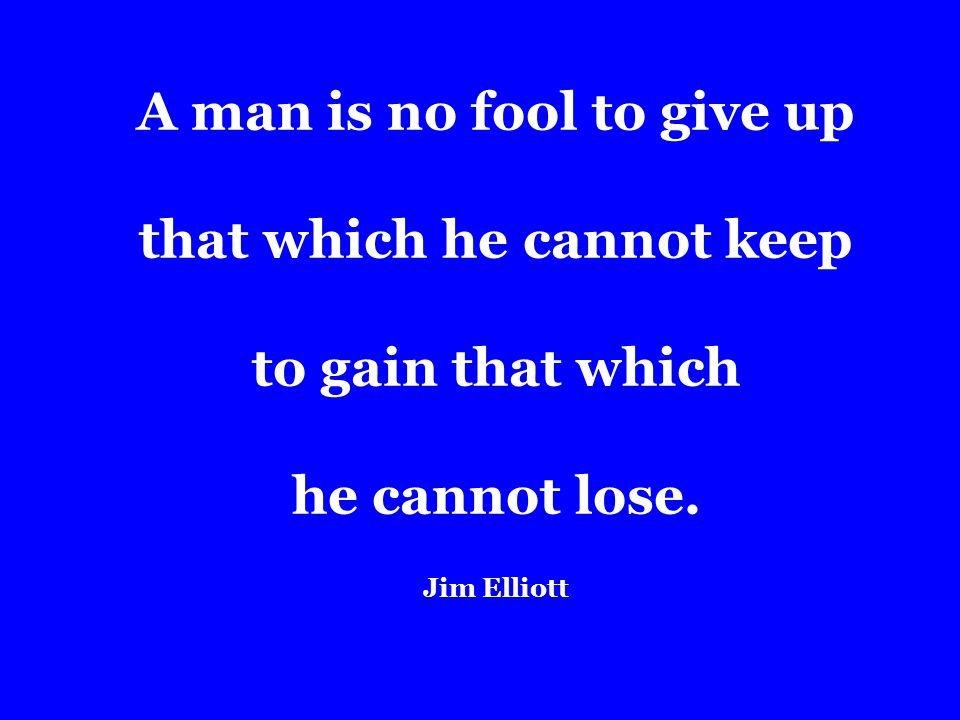 A man is no fool to give up that which he cannot keep to gain that which he cannot lose.