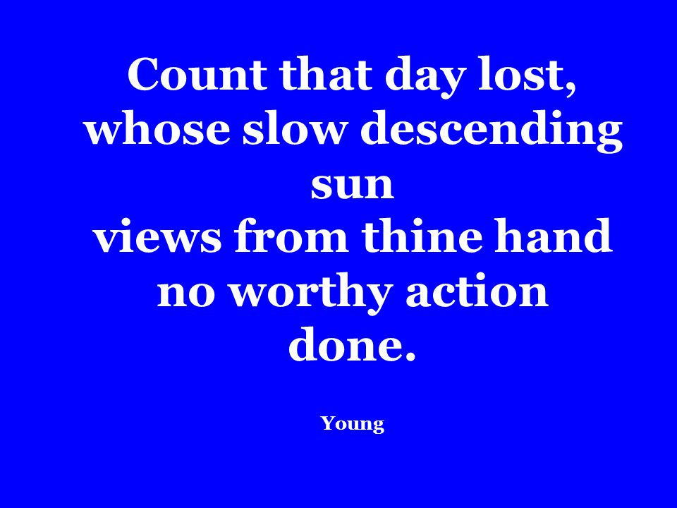 Count that day lost, whose slow descending sun views from thine hand no worthy action done. Young