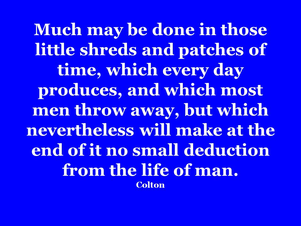 Much may be done in those little shreds and patches of time, which every day produces, and which most men throw away, but which nevertheless will make at the end of it no small deduction from the life of man.