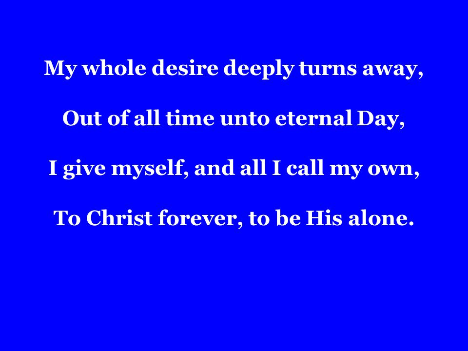 My whole desire deeply turns away, Out of all time unto eternal Day, I give myself, and all I call my own, To Christ forever, to be His alone.