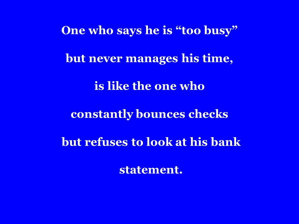 One who says he is too busy but never manages his time, is like the one who constantly bounces checks but refuses to look at his bank statement.