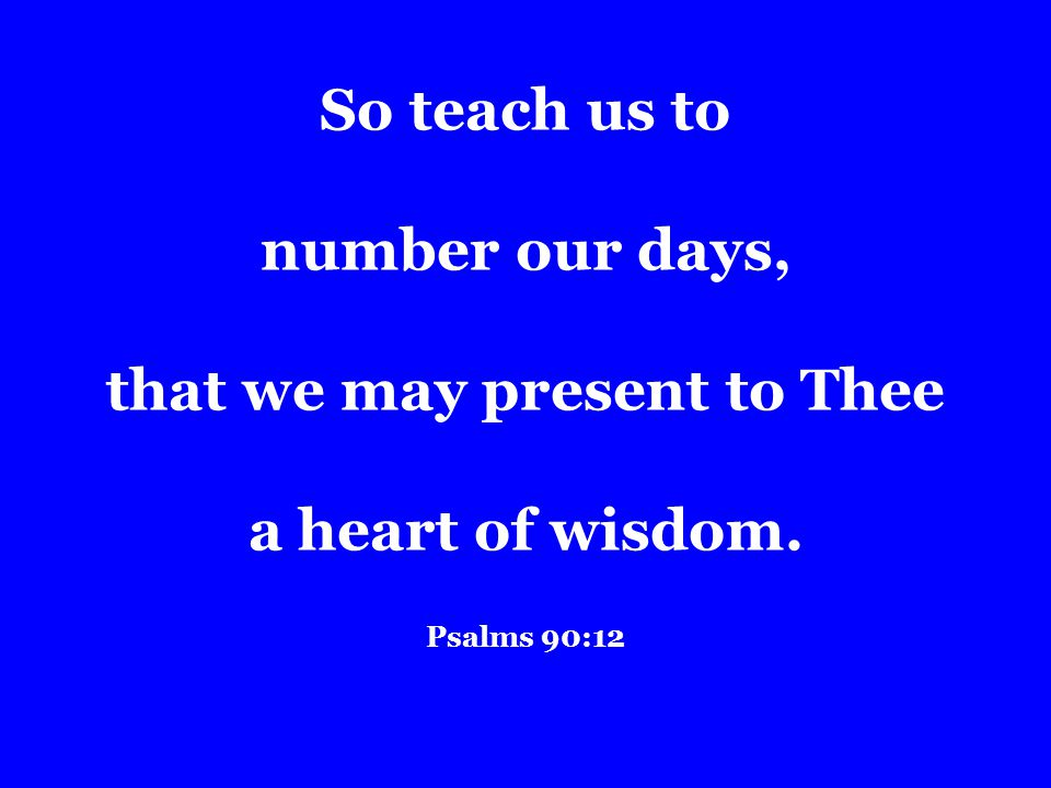 So teach us to number our days, that we may present to Thee a heart of wisdom. Psalms 90:12