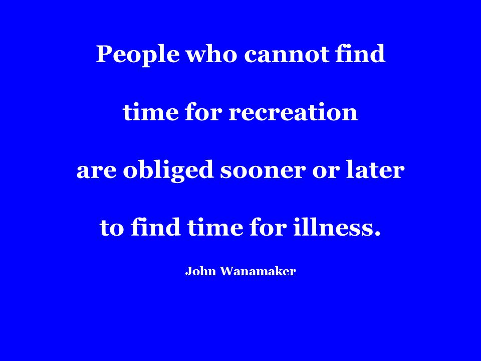 People who cannot find time for recreation are obliged sooner or later to find time for illness.