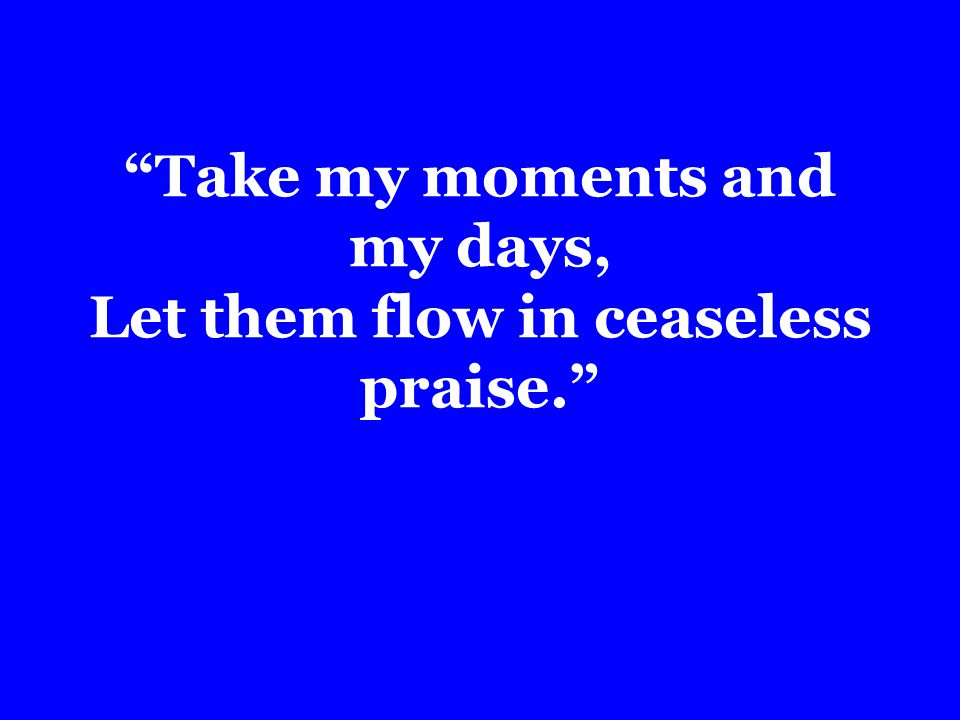 Take my moments and my days, Let them flow in ceaseless praise.