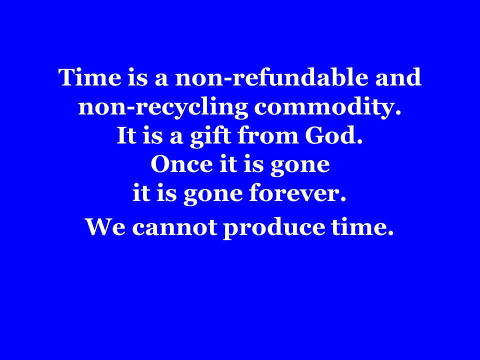 Time is a non-refundable and non-recycling commodity.