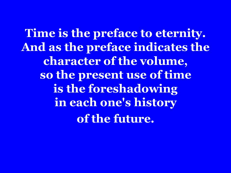 Time is the preface to eternity.