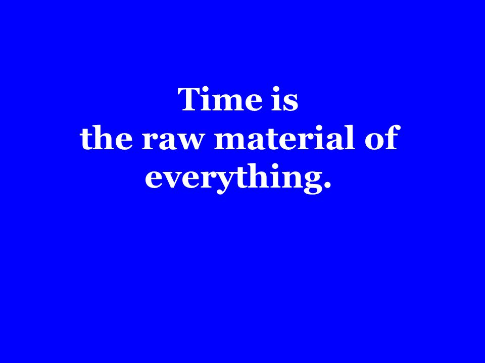 Time is the raw material of everything.