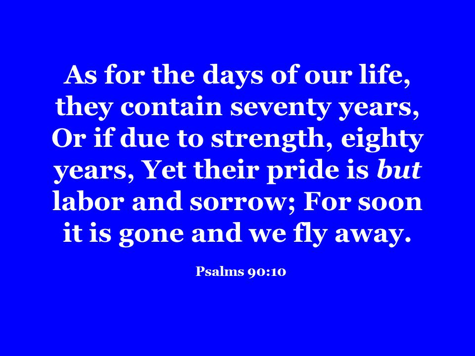 As for the days of our life, they contain seventy years, Or if due to strength, eighty years, Yet their pride is but labor and sorrow; For soon it is gone and we fly away.