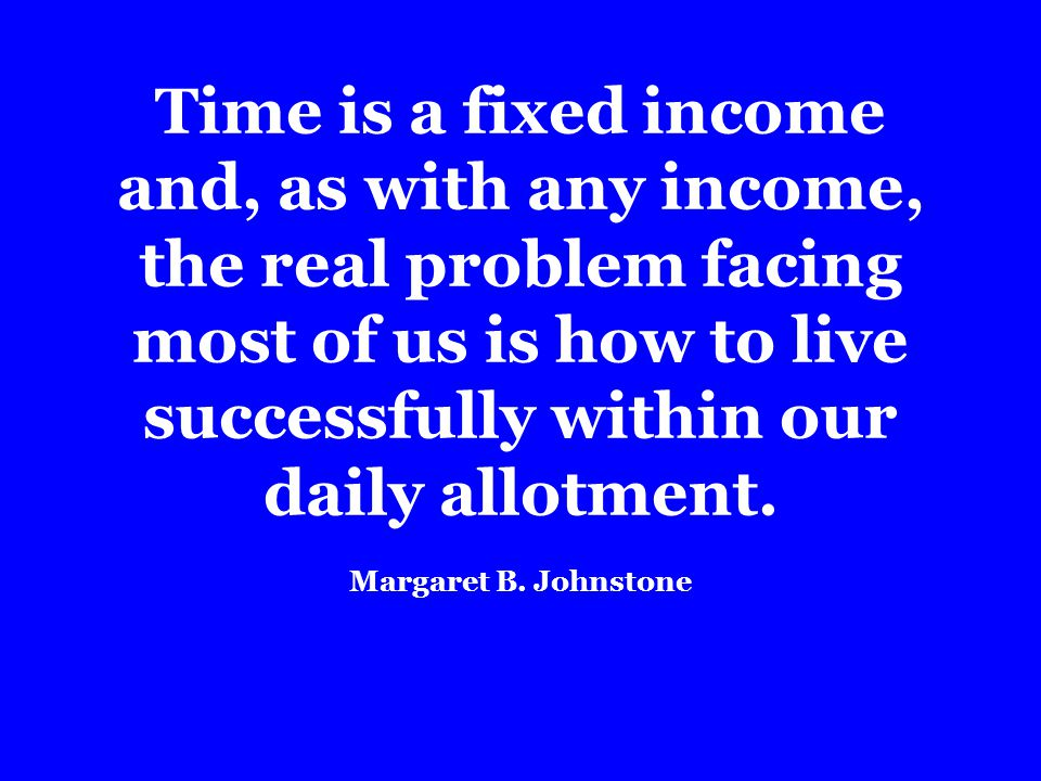 Time is a fixed income and, as with any income, the real problem facing most of us is how to live successfully within our daily allotment.