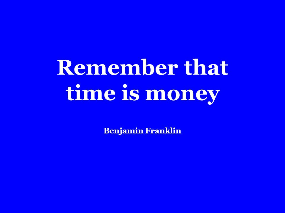 Remember that time is money Benjamin Franklin