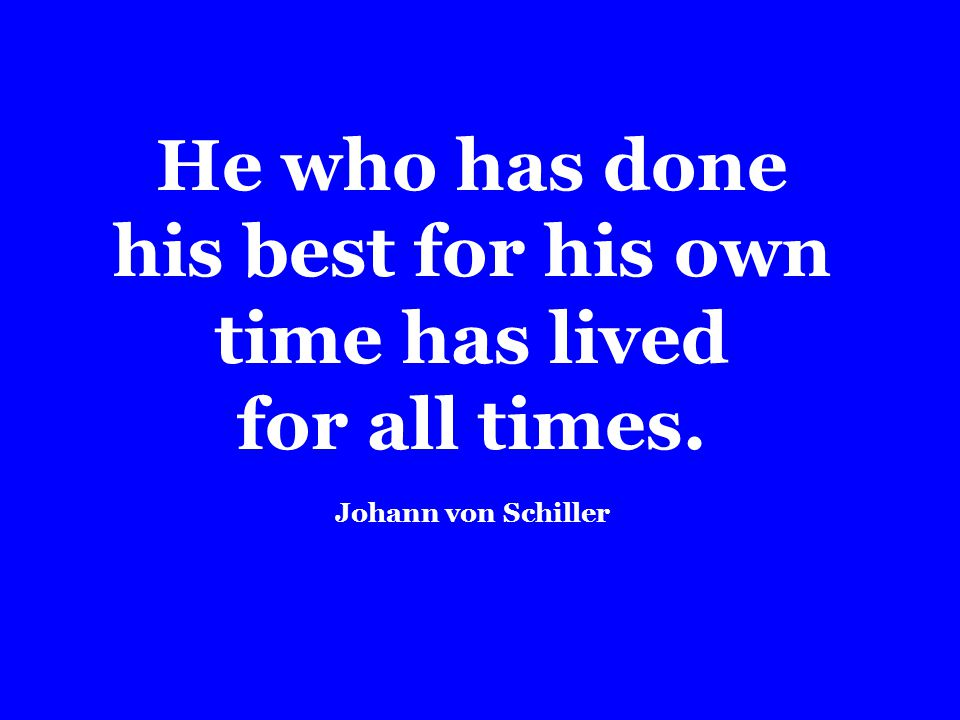 He who has done his best for his own time has lived for all times. Johann von Schiller