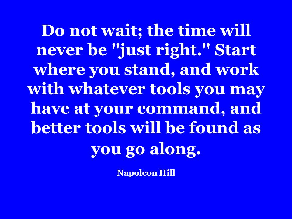 Do not wait; the time will never be just right. Start where you stand, and work with whatever tools you may have at your command, and better tools will be found as you go along.